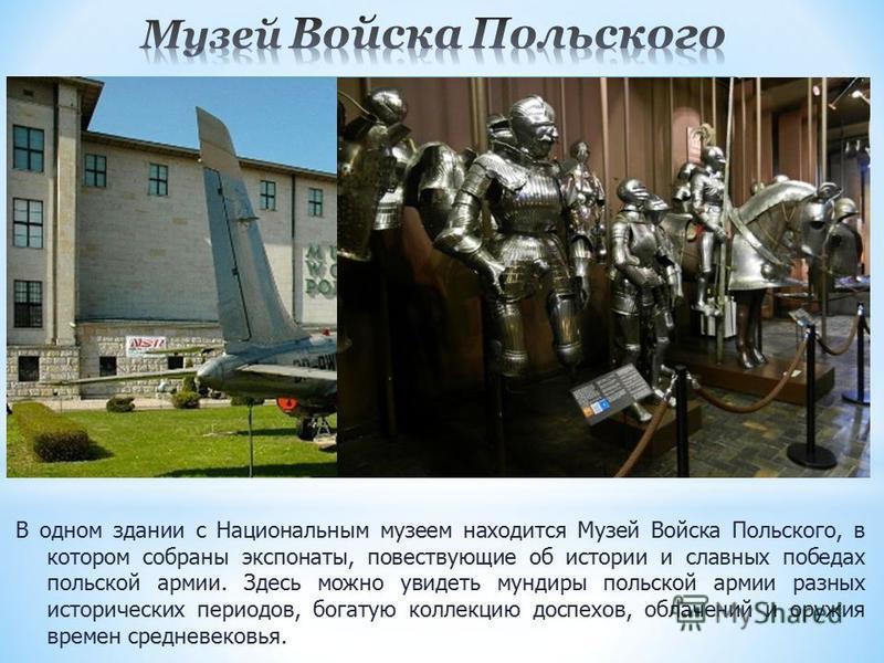 В одном здании с Национальным музеем находится Музей Войска Польского, в котором собраны экспонаты, повествующие об истории и славных победах польской армии. Здесь можно увидеть мундиры польской армии разных исторических периодов, богатую коллекцию д