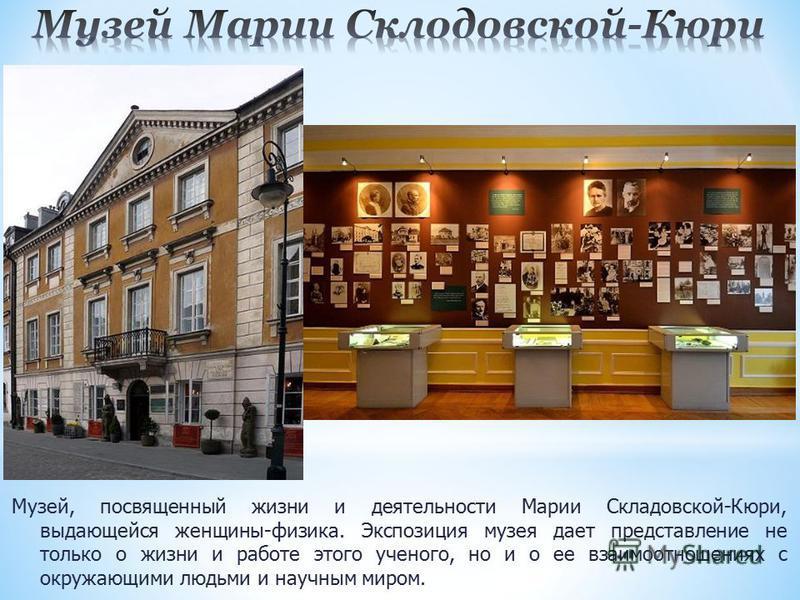 Музей, посвященный жизни и деятельности Марии Складовской-Кюри, выдающейся женщины-физика. Экспозиция музея дает представление не только о жизни и работе этого ученого, но и о ее взаимоотношениях с окружающими людьми и научным миром.