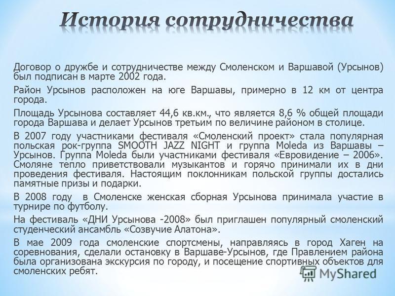 Договор о дружбе и сотрудничестве между Смоленском и Варшавой (Урсынов) был подписан в марте 2002 года. Район Урсынов расположен на юге Варшавы, примерно в 12 км от центра города. Площадь Урсынова составляет 44,6 кв.км., что является 8,6 % общей площ