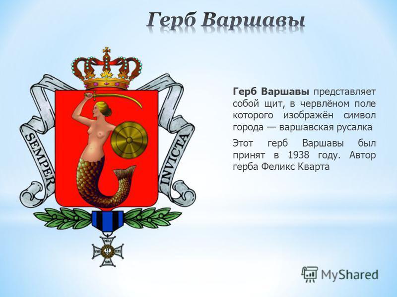 Герб Варшавы представляет собой щит, в червлёном поле которого изображён символ города варшавская русалка Этот герб Варшавы был принят в 1938 году. Автор герба Феликс Кварта