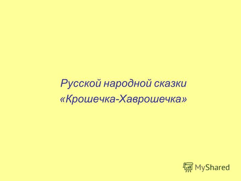 Русской народной сказки «Крошечка-Хаврошечка»