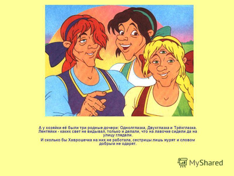 А у хозяйки её были три родные дочери: Однолглазка, Двухглазка и Трёхглазка. Лентяйки - каких свет не видывал, только и делали, что на лавочке сидели да на улицу глядели. И сколько бы Хаврошечка на них не работала, сестрицы лишь журят и словом добрым