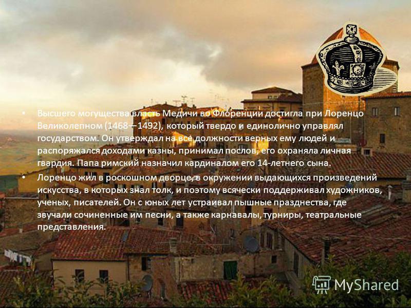 Высшего могущества власть Медичи во Флоренции достигла при Лоренцо Великолепном (14681492), который твердо и единолично управлял государством. Он утверждал на все должности верных ему людей и распоряжался доходами казны, принимал послов, его охраняла