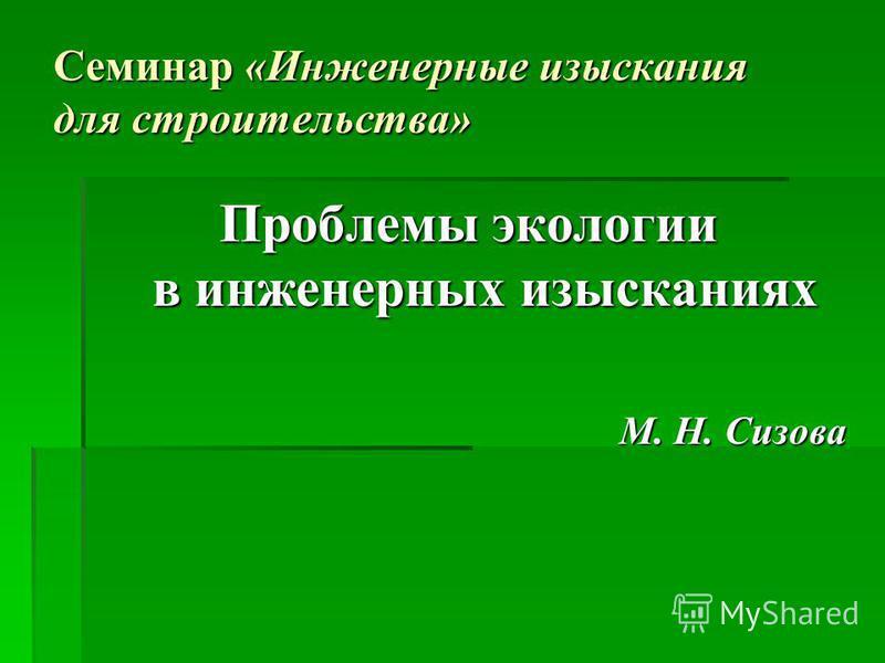 Семинар «Инженерные изыскания для строительства» Проблемы экологии в инженерных изысканиях М. Н. Сизова