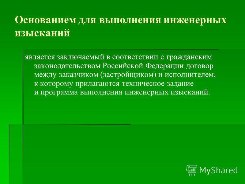 Основанием для выполнения инженерных изысканий является заключаемый в соответствии с гражданским законодательством Российской Федерации договор между заказчиком (застройщиком) и исполнителем, к которому прилагаются техническое задание и программа вып