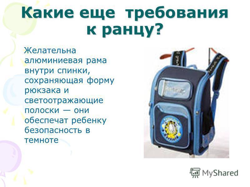 Какие еще требования к ранцу? Желательна алюминиевая рама внутри спинки, сохраняющая форму рюкзака и светоотражающие полоски они обеспечат ребенку безопасность в темноте