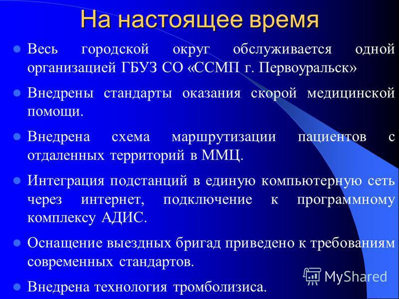 На настоящее время Весь городской округ обслуживается одной организацией ГБУЗ СО «ССМП г. Первоуральск» Внедрены стандарты оказания скорой медицинской помощи. Внедрена схема маршрутизации пациентов с отдаленных территорий в ММЦ. Интеграция подстанций