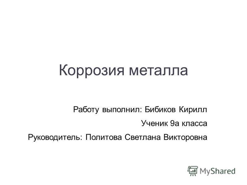 Коррозия металла Работу выполнил: Бибиков Кирилл Ученик 9 а класса Руководитель: Политова Светлана Викторовна