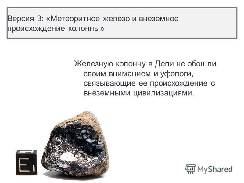 Версия 3: «Метеоритное железо и внеземное происхождение колонны» Железную колонну в Дели не обошли своим вниманием и уфологи, связывающие ее происхождение с внеземными цивилизациями.