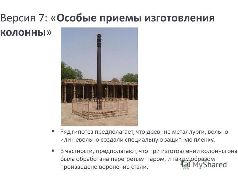 Версия 7: «Особые приемы изготовления колонны» Ряд гипотез предполагает, что древние металлурги, вольно или невольно создали специальную защитную пленку. В частности, предполагают, что при изготовлении колонны она была обработана перегретым паром, и