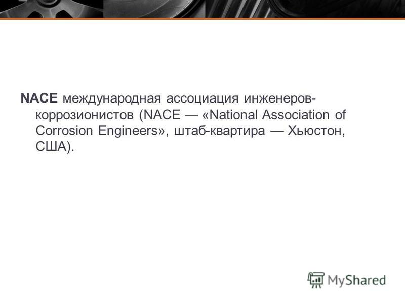 NACE международная ассоциация инженеров- коррозионистов (NACE «National Association of Corrosion Engineers», штаб-квартира Хьюстон, США).