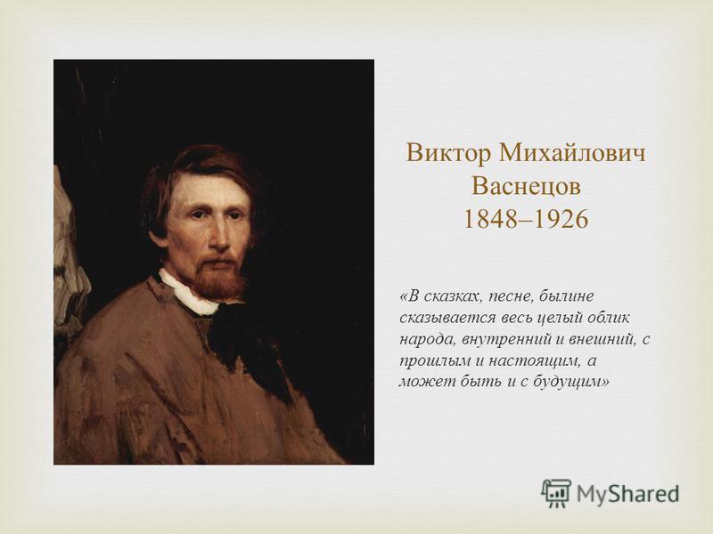 Виктор Михайлович Васнецов 1848–1926 « В сказках, песне, былине сказывается весь целый облик народа, внутренний и внешний, с прошлым и настоящим, а может быть и с будущим »
