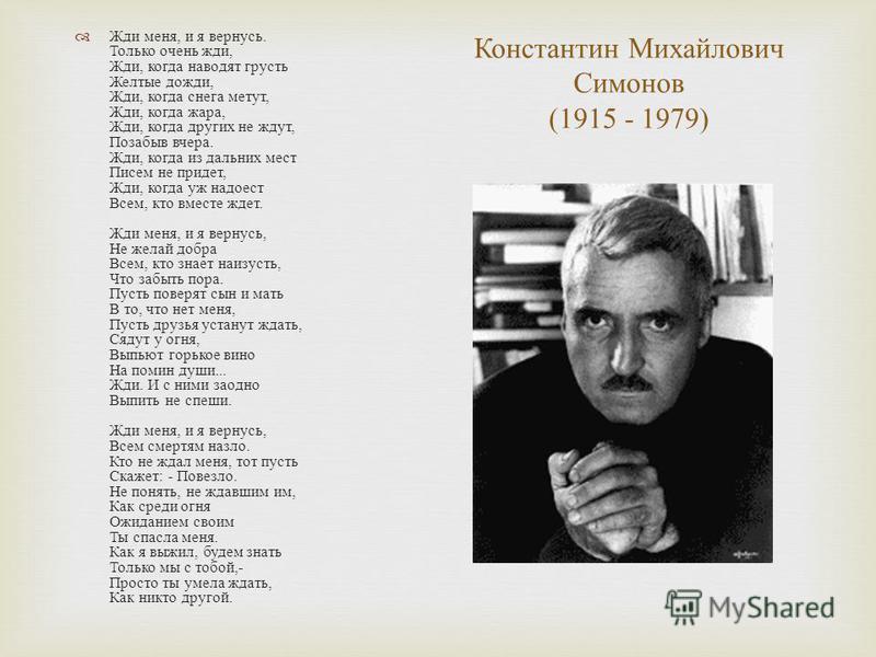 Константин Михайлович Симонов (1915 - 1979) Жди меня, и я вернусь. Только очень жди, Жди, когда наводят грусть Желтые дожди, Жди, когда снега метут, Жди, когда жара, Жди, когда других не ждут, Позабыв вчера. Жди, когда из дальних мест Писем не придет