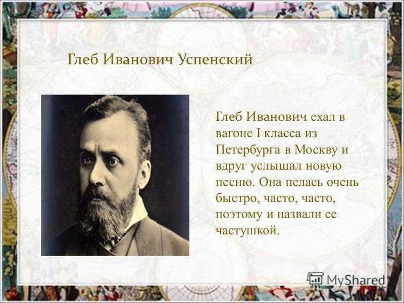 Глеб Иванович Успенский Глеб Иванович ехал в вагоне I класса из Петербурга в Москву и вдруг услышал новую песню. Она пелась очень быстро, часто, часто, поэтому и назвали ее частушкой.