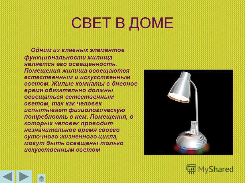 СВЕТ В ДОМЕ Одним из главных элементов функциональности жилища является его освещенность. Помещения жилища освещаются естественным и искусственным светом. Жилые комнаты в дневное время обязательно должны освещаться естественным светом, так как челове