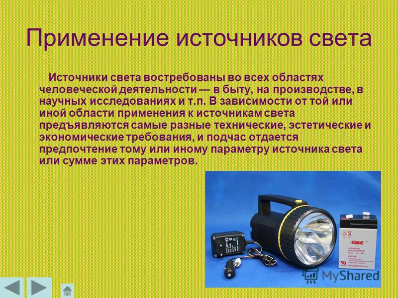 Применение источников света Источники света востребованы во всех областях человеческой деятельности в быту, на производстве, в научных исследованиях и т.п. В зависимости от той или иной области применения к источникам света предъявляются самые разные