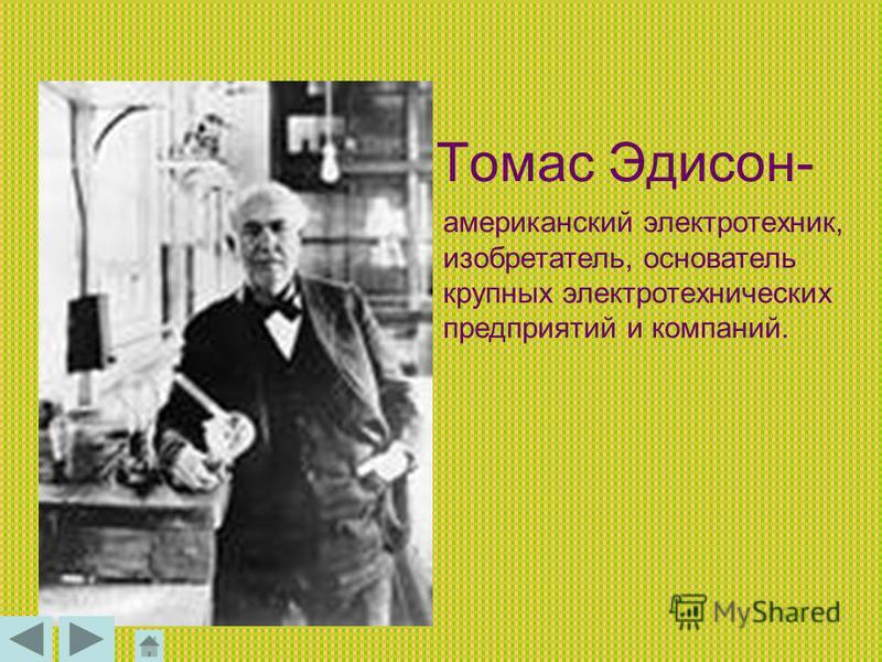 Томас Эдисон- американский электротехник, изобретатель, основатель крупных электротехнических предприятий и компаний.