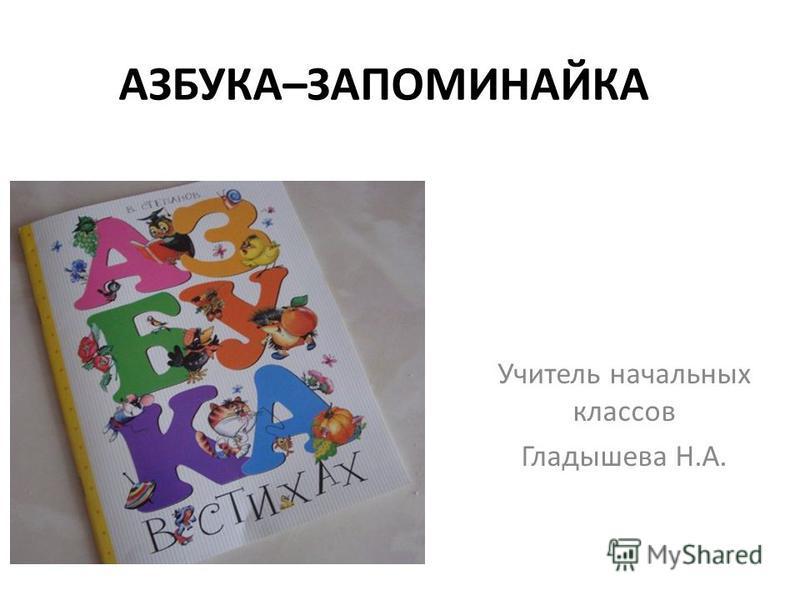 АЗБУКА–ЗАПОМИНАЙКА Учитель начальных классов Гладышева Н.А.
