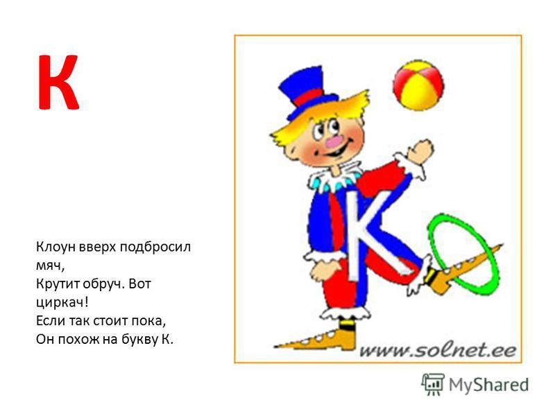 К Клоун вверх подбросил мяч, Крутит обруч. Вот циркач! Если так стоит пока, Он похож на букву К.