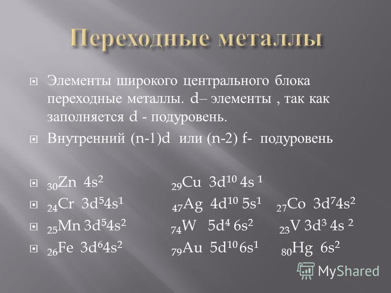 Элементы широкого центрального блока переходные металлы. d– элементы, так как заполняется d - подуровень. Внутренний (n-1)d или (n-2) f- подуровень 30 Zn 4s 2 29 Cu 3d 10 4s 1 24 Cr 3d 5 4s 1 47 Ag 4d 10 5s 1 27 Co 3d 7 4s 2 25 Mn 3d 5 4s 2 74 W 5d 4