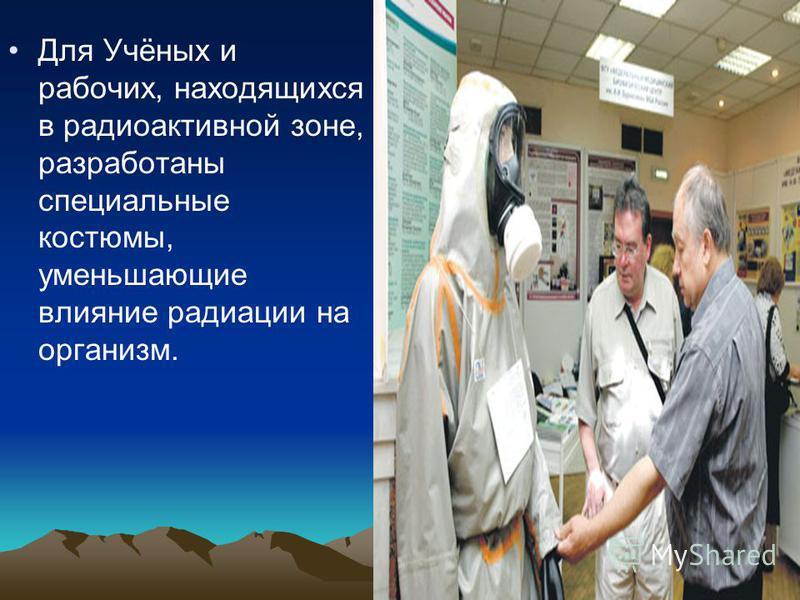 Для Учёных и рабочих, находящихся в радиоактивной зоне, разработаны специальные костюмы, уменьшающие влияние радиации на организм.