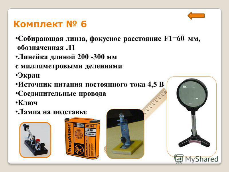 Комплект 6 Собирающая линза, фокусное расстояние F1=60 мм, обозначенная Л1 Линейка длиной 200 -300 мм с миллиметровыми делениями Экран Источник питания постоянного тока 4,5 В Соединительные провода Ключ Лампа на подставке