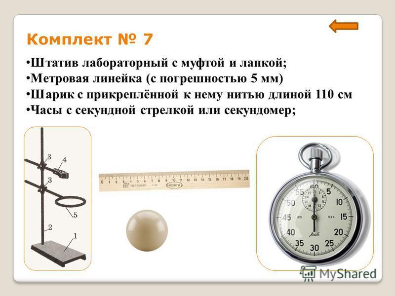 Комплект 7 Штатив лабораторный с муфтой и лапкой; Метровая линейка (с погрешностью 5 мм) Шарик с прикреплённой к нему нитью длиной 110 см Часы с секундной стрелкой или секундомер;