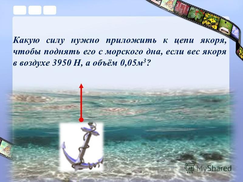 Какую силу нужно приложить к цепи якоря, чтобы поднять его с морского дна, если вес якоря в воздухе 3950 Н, а объём 0,05 м 3 ?