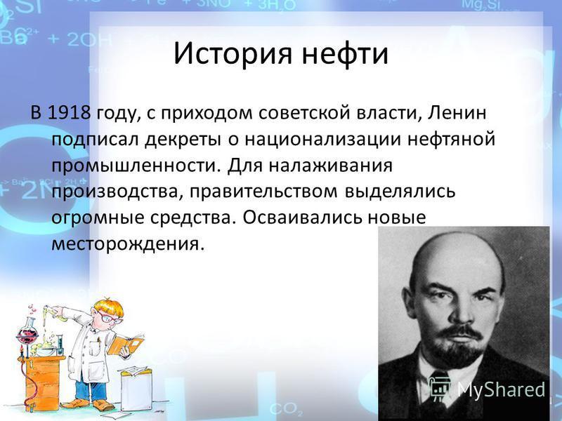 История нефти В 1918 году, с приходом советской власти, Ленин подписал декреты о национализации нефтяной промышленности. Для налаживания производства, правительством выделялись огромные средства. Осваивались новые месторождения.