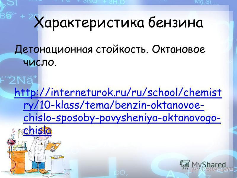 Характеристика бензина Детонационная стойкость. Октановое число. http://interneturok.ru/ru/school/chemist ry/10-klass/tema/benzin-oktanovoe- chislo-sposoby-povysheniya-oktanovogo- chisla