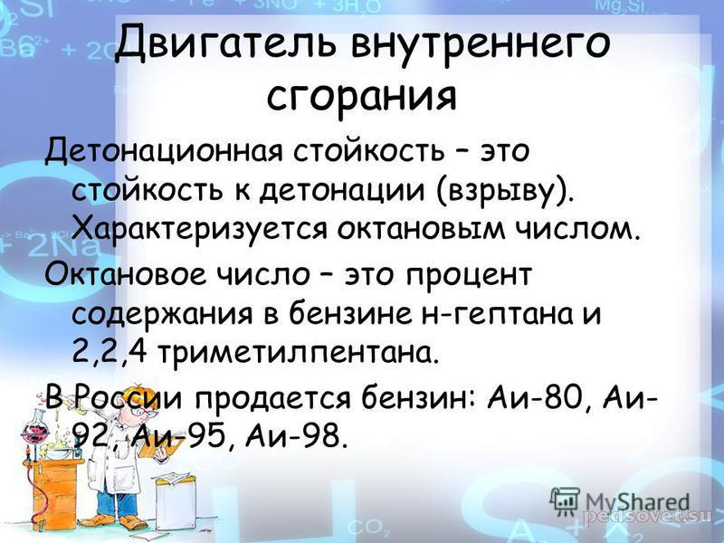 Двигатель внутреннего сгорания Детонационная стойкость – это стойкость к детонации (взрыву). Характеризуется октановым числом. Октановое число – это процент содержания в бензине н-гептана и 2,2,4 триметилпентана. В России продается бензин: Аи-80, Аи-