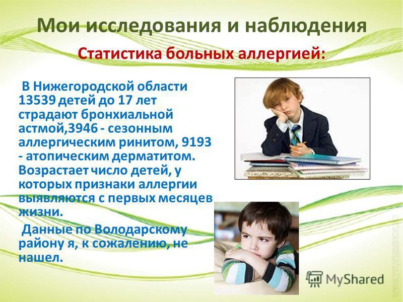 Мои исследования и наблюдения Статистика больных аллергией: В Нижегородской области 13539 детей до 17 лет страдают бронхиальной астмой,3946 - сезонным аллергическим ринитом, 9193 - атопическим дерматитом. Возрастает число детей, у которых признаки ал