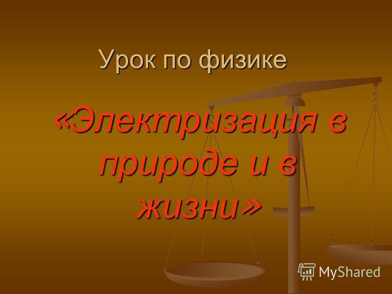 Урок по физике « Электризация в природе и в жизни »