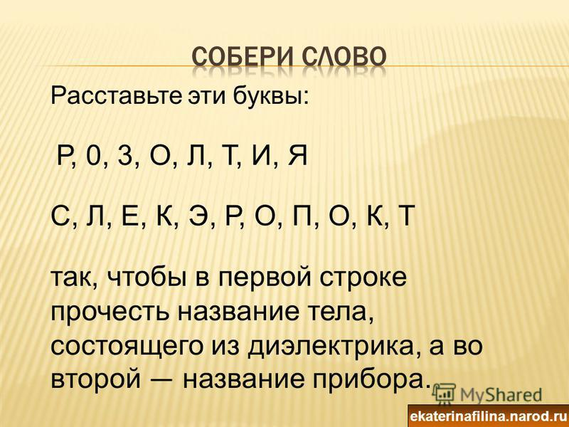 Расставьте эти буквы: Р, 0, 3, О, Л, Т, И, Я С, Л, Е, К, Э, Р, О, П, О, К, Т так, чтобы в первой строке прочесть название тела, состоящего из диэлектрика, а во второй название прибора. ekaterinafilina.narod.ru