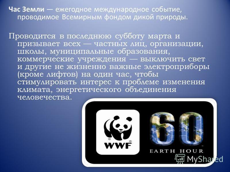 Час Земли ежегодное международное событие, проводимое Всемирным фондом дикой природы. Проводится в последнюю субботу марта и призывает всех частных лиц, организации, школы, муниципальные образования, коммерческие учреждения выключить свет и другие не