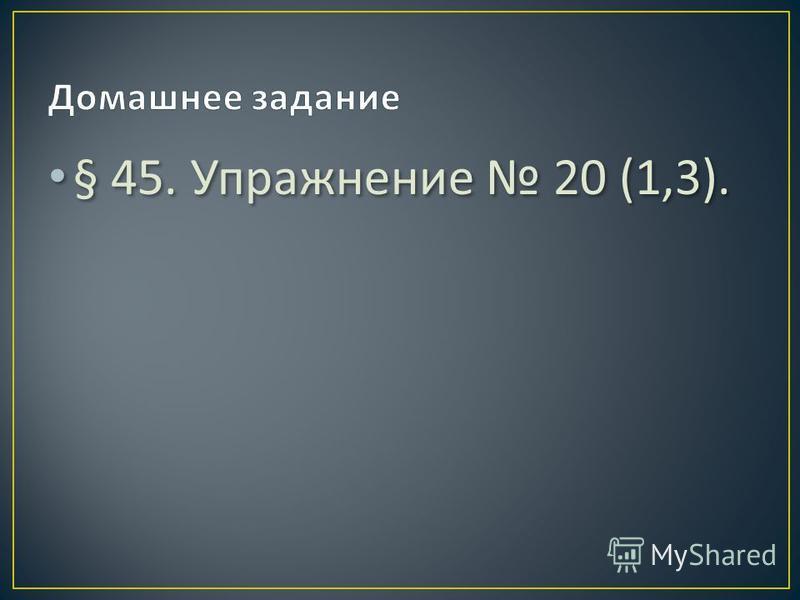 § 45. Упражнение 20 (1,3).