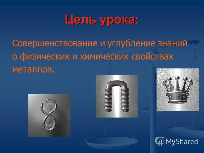 Цель урока: Совершенствование и углубление знаний о физических и химических свойствах металлов.