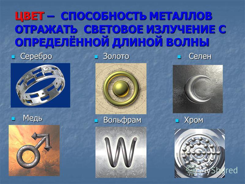 ЦВЕТ – СПОСОБНОСТЬ МЕТАЛЛОВ ОТРАЖАТЬ СВЕТОВОЕ ИЗЛУЧЕНИЕ С ОПРЕДЕЛЁННОЙ ДЛИНОЙ ВОЛНЫ Серебро Золото Золото Медь Медь Вольфрам Хром Хром С Селен