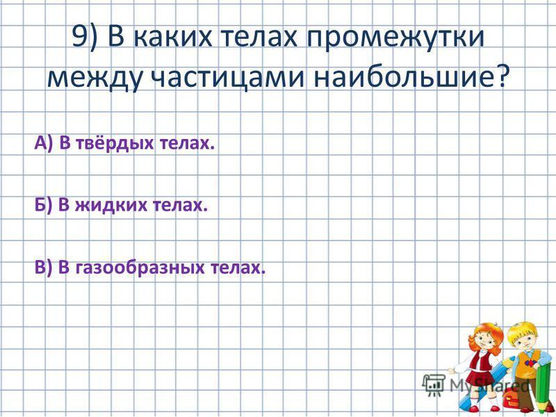А) В твёрдых телах. Б) В жидких телах. В) В газообразных телах. 9) В каких телах промежутки между частицами наибольшие?