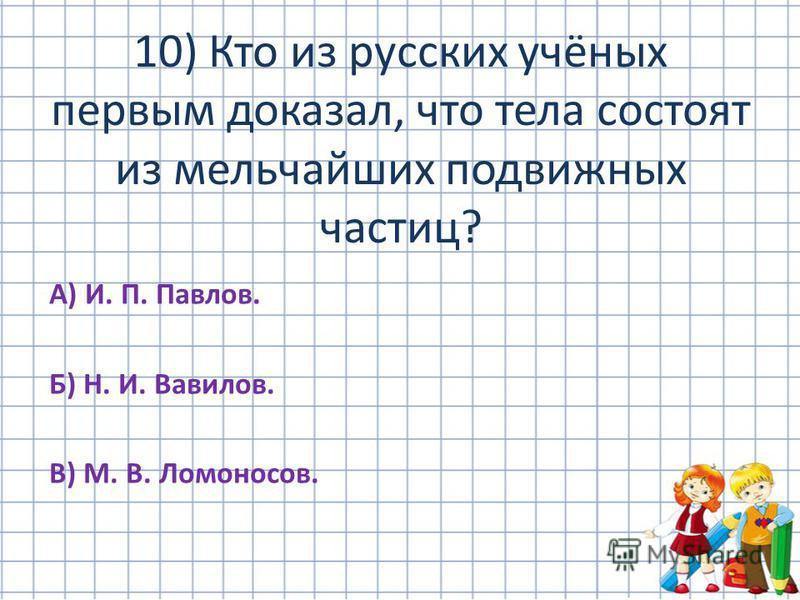 А) И. П. Павлов. Б) Н. И. Вавилов. В) М. В. Ломоносов. 10) Кто из русских учёных первым доказал, что тела состоят из мельчайших подвижных частиц?