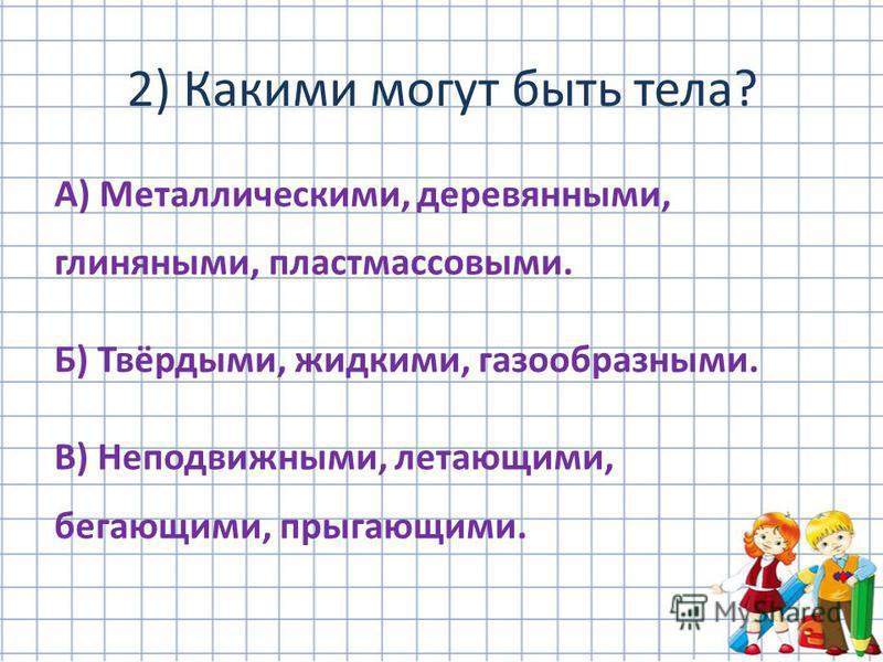 А) Металлическими, деревянными, глиняными, пластмассовыми. Б) Твёрдыми, жидкими, газообразными. В) Неподвижными, летающими, бегающими, прыгающими. 2) Какими могут быть тела?