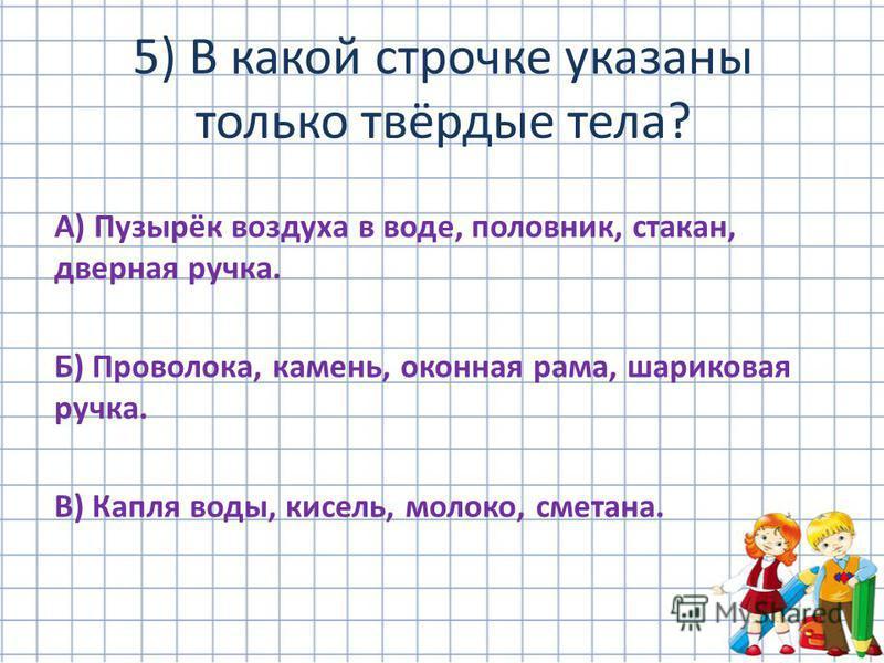 А) Пузырёк воздуха в воде, половник, стакан, дверная ручка. Б) Проволока, камень, оконная рама, шариковая ручка. В) Капля воды, кисель, молоко, сметана. 5) В какой строчке указаны только твёрдые тела?