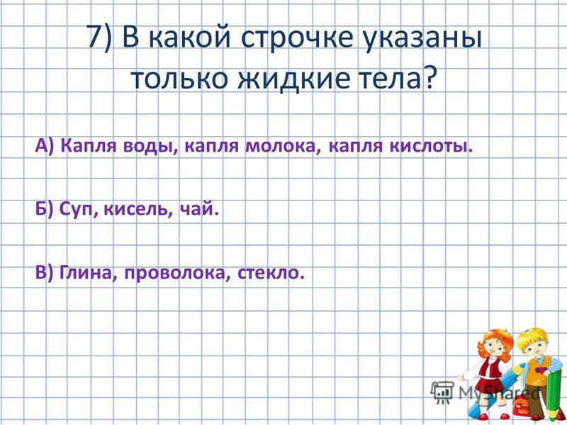 А) Капля воды, капля молока, капля кислоты. Б) Суп, кисель, чай. В) Глина, проволока, стекло. 7) В какой строчке указаны только жидкие тела?