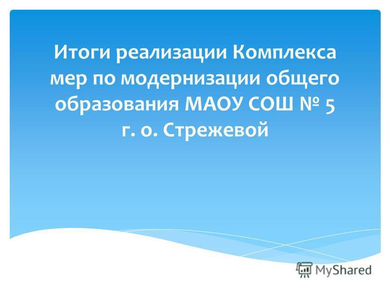 Итоги реализации Комплекса мер по модернизации общего образования МАОУ СОШ 5 г. о. Стрежевой