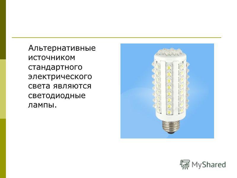 Альтернативные источником стандартного электрического света являются светодиодные лампы.