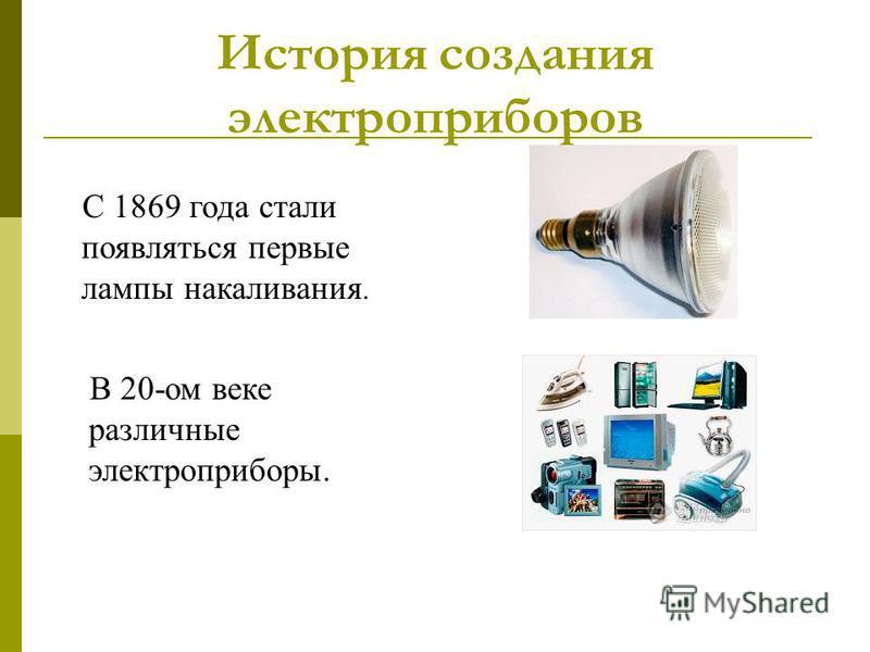 История создания электроприборов С 1869 года стали появляться первые лампы накаливания. В 20-ом веке различные электроприборы.