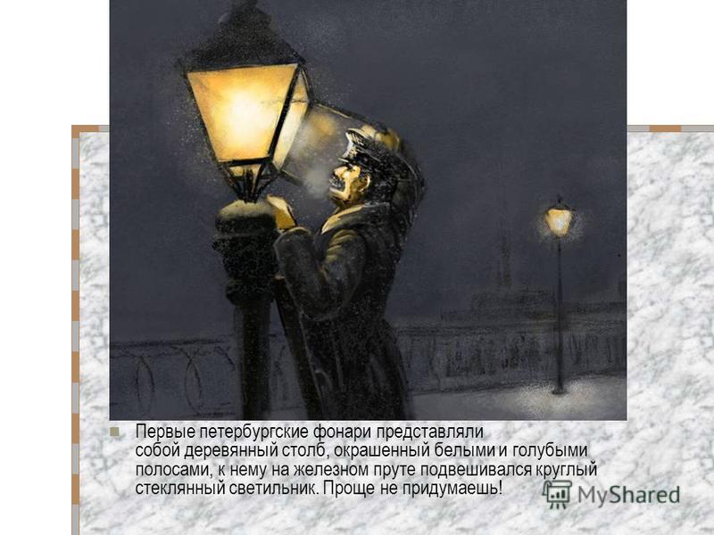 Первые петербургские фонари представляли собой деревянный столб, окрашенный белыми и голубыми полосами, к нему на железном пруте подвешивался круглый стеклянный светильник. Проще не придумаешь!