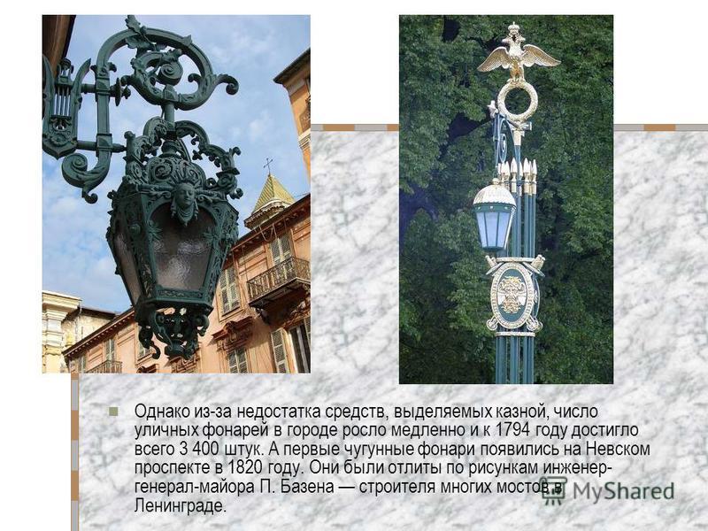 Однако из-за недостатка средств, выделяемых казной, число уличных фонарей в городе росло медленно и к 1794 году достигло всего 3 400 штук. А первые чугунные фонари появились на Невском проспекте в 1820 году. Они были отлиты по рисункам инженер- генер