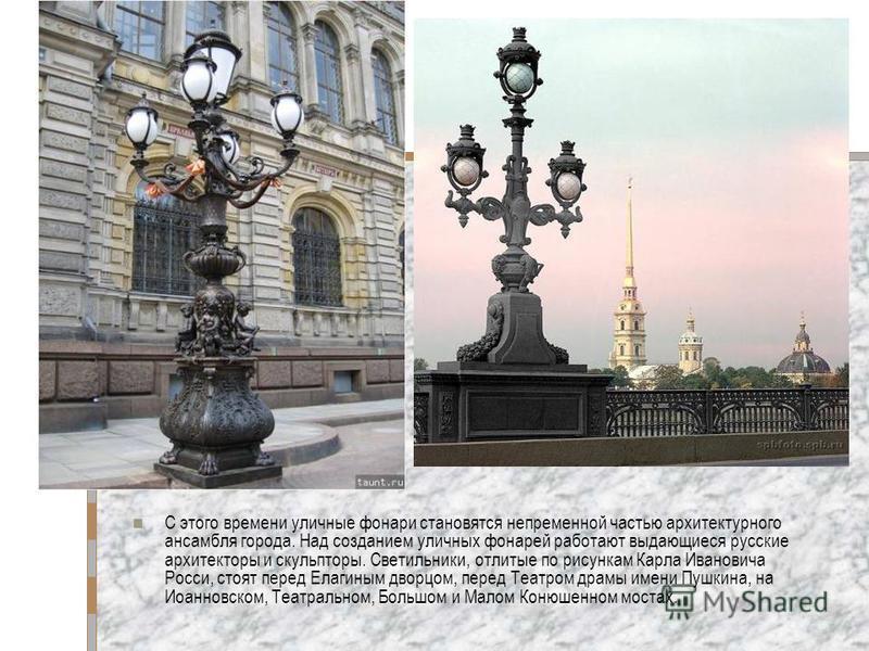 С этого времени уличные фонари становятся непременной частью архитектурного ансамбля города. Над созданием уличных фонарей работают выдающиеся русские архитекторы и скульпторы. Светильники, отлитые по рисункам Карла Ивановича Росси, стоят перед Елаги