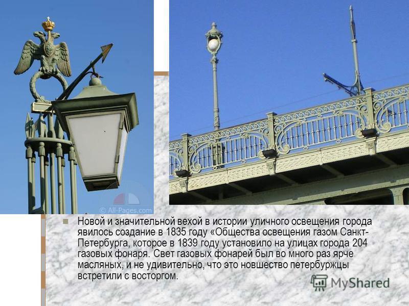 Новой и значительной вехой в истории уличного освещения города явилось создание в 1835 году «Общества освещения газом Санкт- Петербурга, которое в 1839 году установило на улицах города 204 газовых фонаря. Свет газовых фонарей был во много раз ярче ма